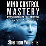 Mind Control Mastery: Techniques to Crush Your Competition (Play Chess, Not Checkers) | Sherman Williams