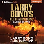 Larry Bond's Red Dragon Rising: Blood of War: Red Dragon Series, Book 4 (       UNABRIDGED) by Larry Bond, Jim DeFelice Narrated by Luke Daniels