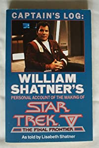 CAPTAIN'S LOG: WILLIAM SHATNER'S PERSONAL ACCOUNT OF THE MAKING OF STAR TREK V - THE FINAL FRONTIER by LISABETH SHATNER