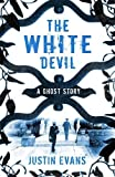 Justin Evans The White Devil: A Ghost Story