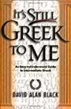 It's Still Greek to Me: An Easy-to-Understand Guide to Intermediate Greek (0801021812) by Black, David Alan