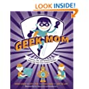 Geek Mom: Projects, Tips, and Adventures for Moms and Their 21st-Century Families