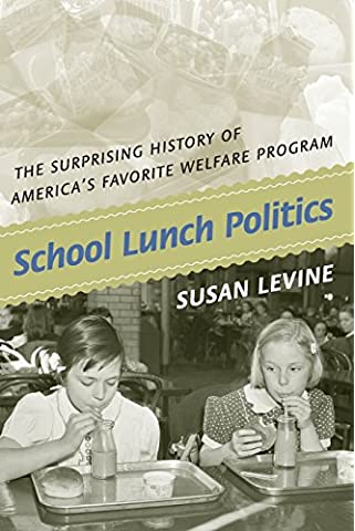 School Lunch Politics: The Surprising History of America's Favorite Welfare Program (Politics and Society in Twentieth-Century America)