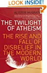 The Twilight Of Atheism: The Rise and...