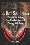 The Hot Sauce Book: Recipes for Making Your Own Hot Sauces and Cooking With Them