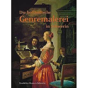 Die holländische Genremalerei in Schwerin: Bestandskatalog Staatliches Museum Schwerin