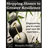 Stepping Stones to Greater Resilience: Empowering you to create your own life experience ...by Marquita Herald