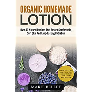 Organic Homemade Lotion: Over 50 Natural Recipes That Ensure Comfortable, Soft Skin And Long-Lasting Hydration
