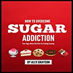 Sugar Addiction: Your Sugar Detox Diet Plan on How to Overcome Sugar Addiction Fast and Feel Amazing | Alex Grayson