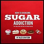 Sugar Addiction: Your Sugar Detox Diet Plan on How to Overcome Sugar Addiction Fast and Feel Amazing | [Alex Grayson]