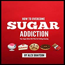 Sugar Addiction: Your Sugar Detox Diet Plan on How to Overcome Sugar Addiction Fast and Feel Amazing (       UNABRIDGED) by Alex Grayson Narrated by Neal Chandran