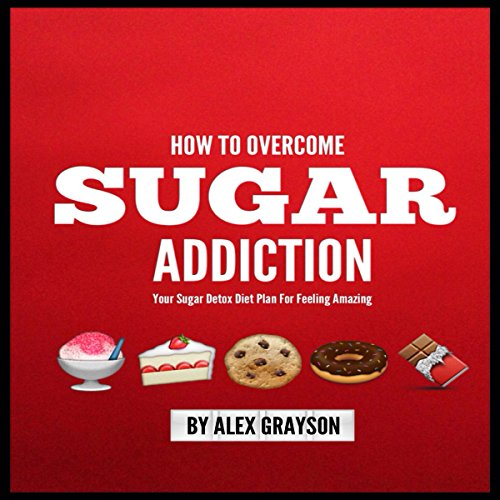 Sugar Addiction: Your Sugar Detox Diet Plan on How to Overcome Sugar Addiction Fast and Feel Amazing by Alex Grayson