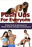 Push Ups: For Everyone- Perfect Pushup Workouts For Muscle Growth, Strength and Endurance (home workouts, workout routines, build muscle, strength training, exercise workout Book 3) (English Edition)