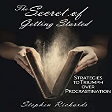The Secret of Getting Started: Strategies to Triumph over Procrastination Audiobook by Stephen Richards Narrated by John Marino