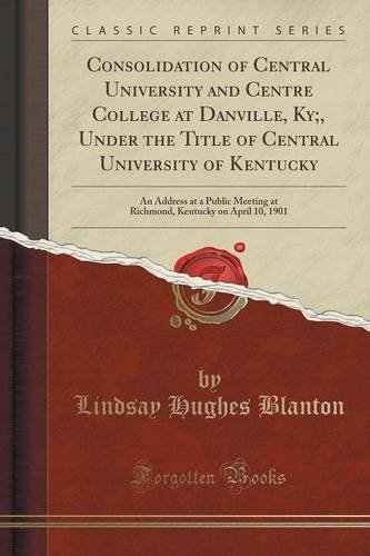 Consolidation of Central University and Centre College at Danville, Ky;, Under the Title of Central University of Kentucky: An Address at a Public ... Kentucky on April 10, 1901 (Classic Reprint)