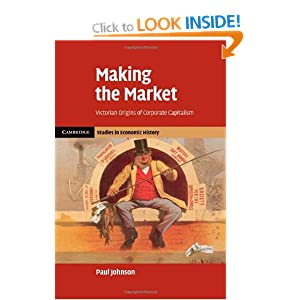 Making the Market: Victorian Origins of Corporate Capitalism (Cambridge Studies in Economic History - Second Series)