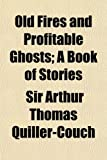 Old Fires and Profitable Ghosts; A Book of Stories (1150579226) by Quiller-Couch, Sir Arthur Thomas