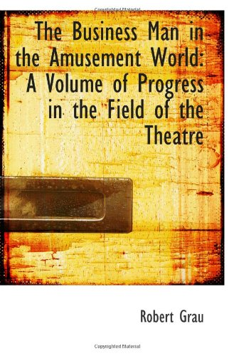 The Business Man in the Amusement World: A Volume of Progress in the Field of the Theatre