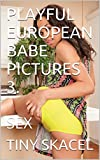 PLAYFUL EUROPEAN BABE PICTURES 3.: SEX (English Edition)