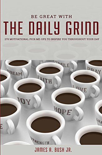 James Bush - Be Great With The Daily Grind: 270 Motivatonal Pick-Me Ups To Inspire You Throughout Your Day (English Edition)
