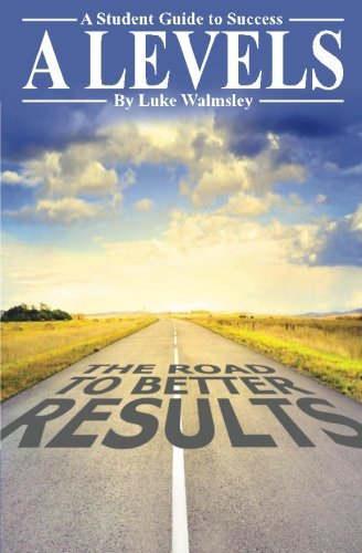 A Levels: The Road to Better Results: A Student Guide to Success