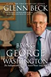 Being George Washington: The Indispensable Man, As Youve Never Seen Him