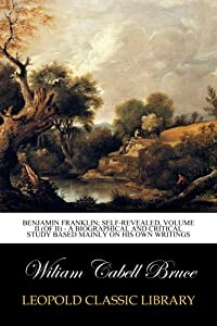 Benjamin Franklin; Self-Revealed, Volume II (of II) - A Biographical and Critical Study Based Mainly on his own Writings