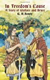 In Freedom's Cause: A Story of Wallace and Bruce (Dover Children's Classics) (048642362X) by Henty, G. A.