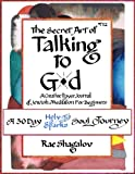 The Secret Art of Talking to God: A Creative Prayer Journal of Jewish Meditation for Beginners (A 30 Day Holy Sparks Soul Journey)
