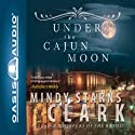 Under the Cajun Moon (       UNABRIDGED) by Mindy Starns Clark Narrated by Laural Merlington