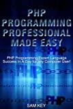 PHP Programming Professional Made Easy 2nd Edition: Expert PHP Programming Language Success in a Day for any Computer User...