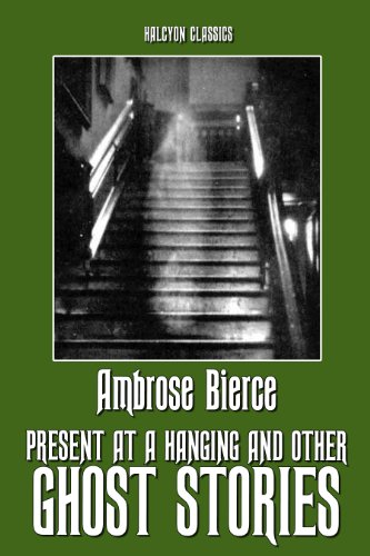 Present at a Hanging and Other Ghost Stories by Ambrose Bierce (Unexpurgated Edition) (Halcyon Classics)