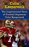Colin Kaepernick: The Inspirational Story of Football Superstar Colin Kaepernick (Colin Kaepernick Unauthorized Biography, San Francisco 49ers, University of Nevada-Reno, NFL Books)
