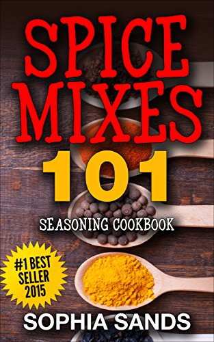 Spices Mixes 101: Seasoning Cookbook: The Ultimate Guide To Mixing Spices & Herbs by Sophia Sands