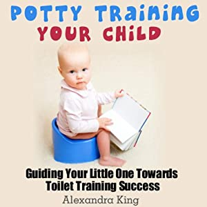 Potty Training Your Child: Guiding Your Little One Towards Toilet Training Success | [Alexandra King]