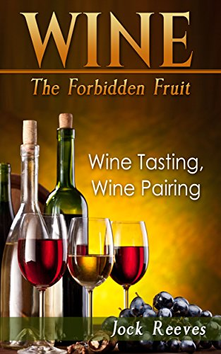 Wine: The Forbidden Fruit( Wine Tasting, Wine Pairing) by Jock Reeves
