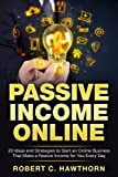 Passive Income Online: 20 Ideas and Strategies to Start an Online Business That Make a Passive Income for You Every Day