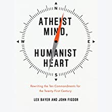 Atheist Mind, Humanist Heart: Rewriting the Ten Commandments for the Twenty-First Century (       UNABRIDGED) by Lex Bayer, John Figdor Narrated by Lex Bayer, John Figdor