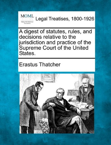 A digest of statutes, rules, and decisions relative to the jurisdiction and practice of the Supreme Court of the United States.