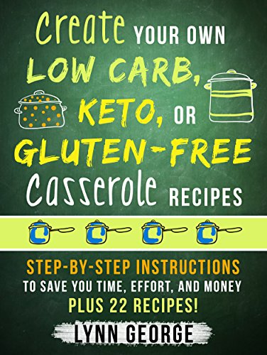 Create Your Own Low Carb, Keto, or Gluten-Free Casserole Recipes: Step-by-Step Instructions to Save You Time, Effort, and Money Plus 22 Recipes! by Lynn George