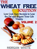 The Wheat Free Solution (Vol. 2): Low Cost, Easy Recipes to Lose Weight and Regain Your Vitality