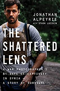 Book Cover: The Shattered Lens: A War Photographer's 81 Days of Captivity in Syria -- A Story of Survival