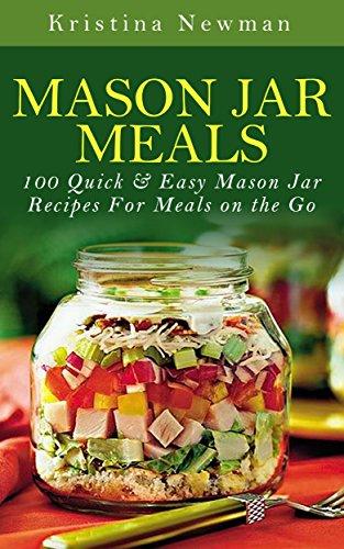 Kristina Newman - Mason Jar Meals: 100 Quick & Easy Mason Jar Recipes For Meals on the Go