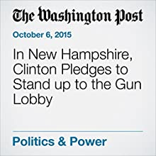 In New Hampshire, Clinton Pledges to Stand up to the Gun Lobby (       UNABRIDGED) by Anne Gearan, Jose A. DelReal Narrated by Sam Scholl