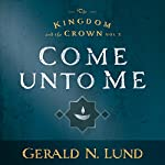Come Unto Me: The Kingdom and the Crown, Book 2 | Gerald N. Lund