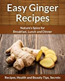 Easy Ginger Recipes: Natures Spice for Breakfast, Lunch and Dinner (The Easy Recipe)