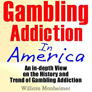 Gambling Addiction in America: An In-Depth View on the History and Trend of Gambling Addiction | [William Manheimer]