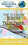 The Ultimate Europe Train Travel Guide: 2 (a BlueMarbleXpress Explore the World Vacation series)
