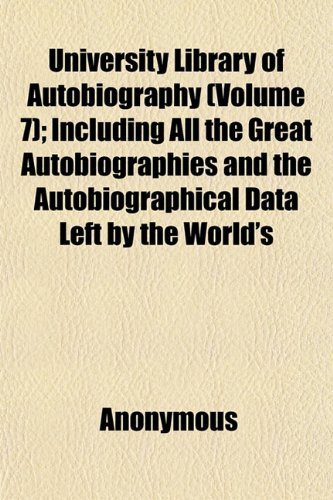 University Library of Autobiography (Volume 7); Including All the Great Autobiographies and the Autobiographical Data Left by the World's