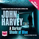 A Darker Shade of Blue Audiobook by John Harvey Narrated by Amy Shindler, Colin Mace, Gordon Griffin, Matt Bates, Nick Boulton, Paul Thornley, Chris Pavlo